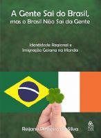 Book Cover: A GENTE SAI DO BRASIL, MAS O BRASIL NÃO SAI DA GENTE - IDENTIDADE REGIONAL E IMIGRAÇÃO GOIANA NA IRLANDA